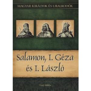 Salamon, I. Géza és I. László - Magyar királyok és uralkodók 4.