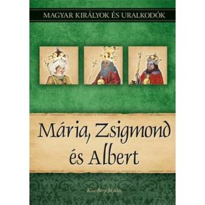 Mária, Zsigmond és Albert - Magyar királyok és uralkodók 11.